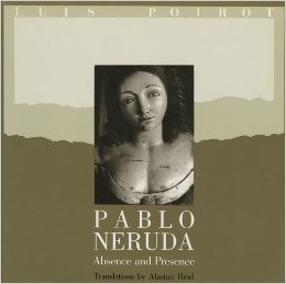 Pablo Neruda Absence and Presence